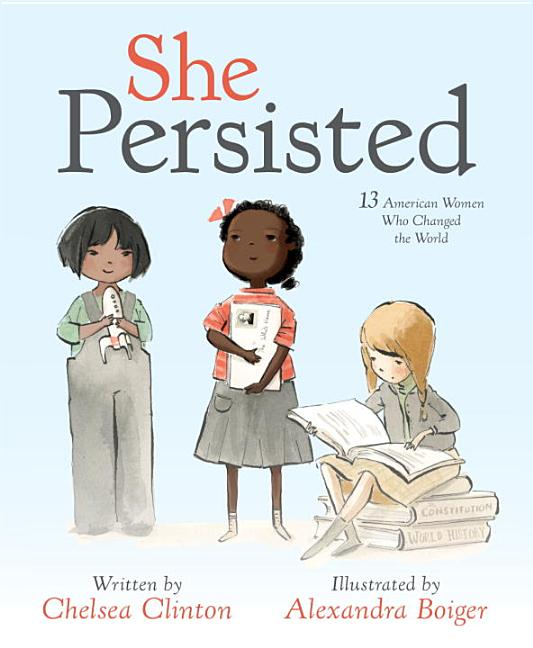 She Persisted: 13 American Women Who Changed the World. Chelsea Clinton, Alexandra Boiger