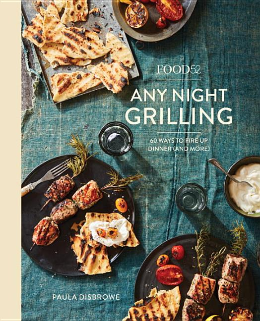 Food52 Any Night Grilling: 60 Ways to Fire Up Dinner (and More) [a Cookbook]. Paula Disbrowe,...