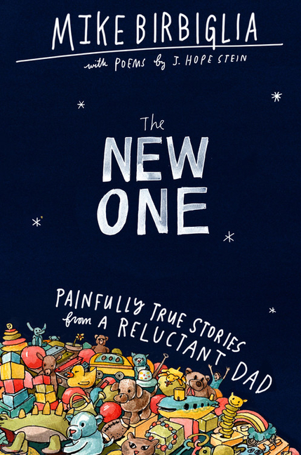 The New One: Painfully True Stories from a Reluctant Dad. Mike Birbiglia, J. Hope Stein