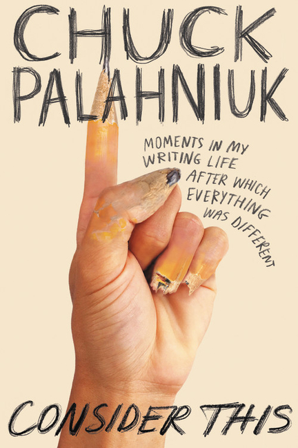 Consider This: Moments in My Writing Life After Which Everything Was Different. Chuck Palahniuk