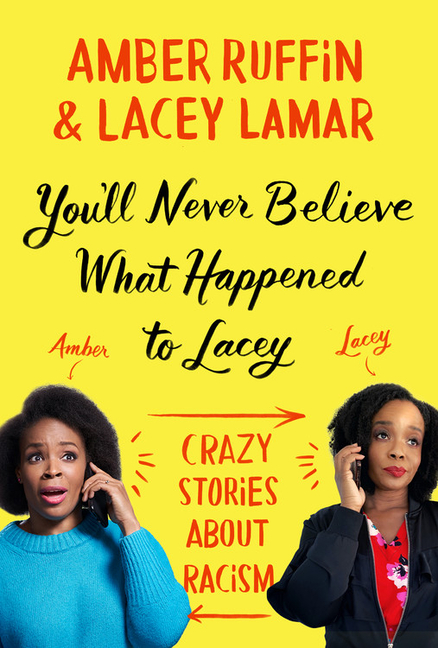 You'll Never Believe What Happened to Lacey: Crazy Stories about Racism. Amber Ruffin, Lacey Lamar