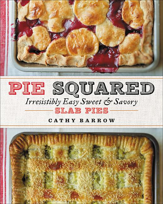 Pie Squared: Irresistibly Easy Sweet & Savory Slab Pies. Cathy Barrow