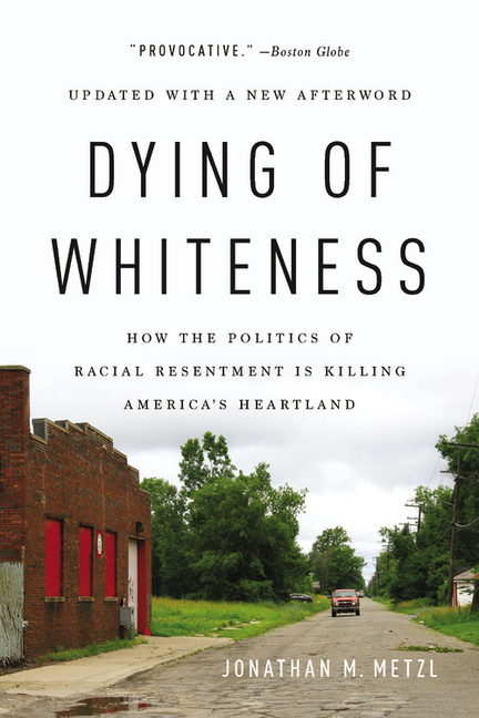 Dying of Whiteness: How the Politics of Racial Resentment Is Killing America's Heartland....