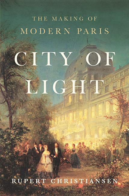 City of Light: The Making of Modern Paris. Rupert Christiansen