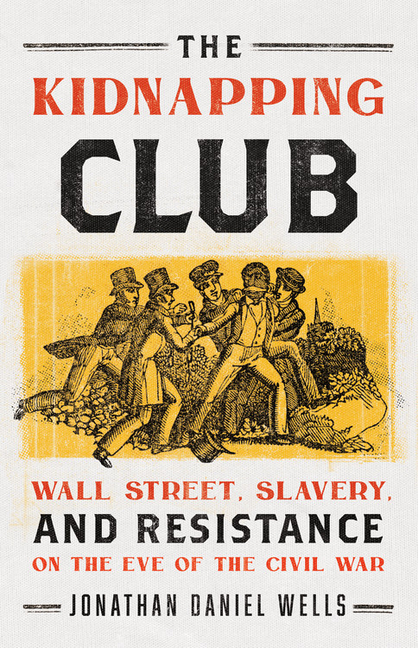 The Kidnapping Club: Wall Street, Slavery, and Resistance on the Eve of the Civil War. Jonathan...