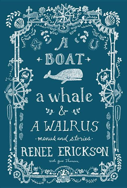 A Boat, a Whale & a Walrus: Menus and Stories. Renee Erickson, Jess Thomson, Jim Henkens,...