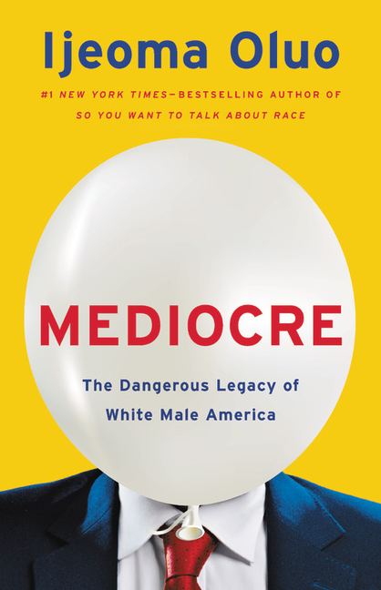 Mediocre: The Dangerous Legacy of White Male America. Ijeoma Oluo