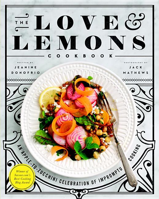 The Love and Lemons Cookbook: An Apple-To-Zucchini Celebration of Impromptu Cooking. Jeanine...
