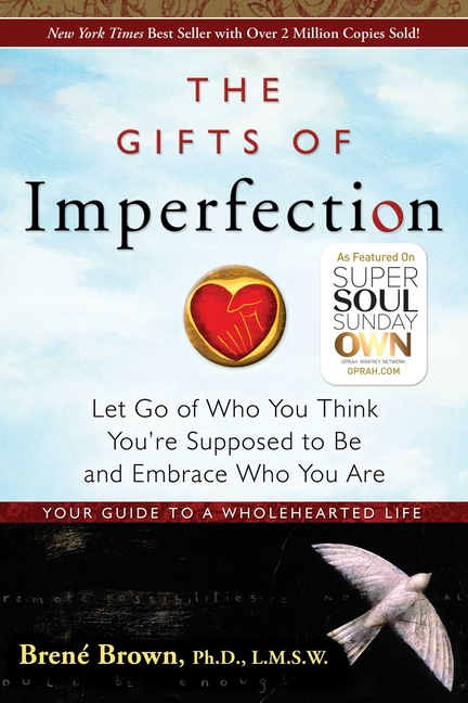 The Gifts of Imperfection: Let Go of Who You Think You're Supposed to Be and Embrace Who You Are....