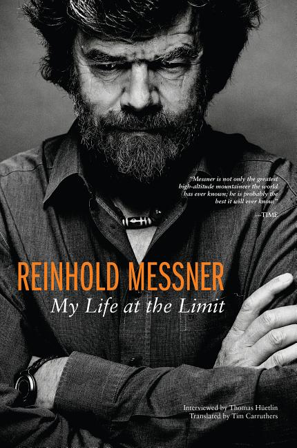 Reinhold Messner: My Life at the Limit. Reinhold Messner, Thomas Huetlin, Interviewer