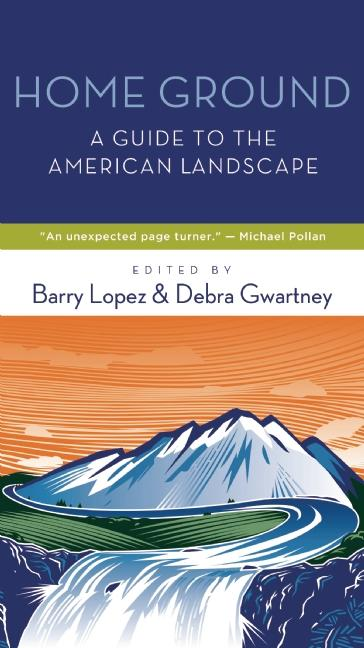 Home Ground: A Guide to the American Landscape. Barry Lopez, Debra Gwartney
