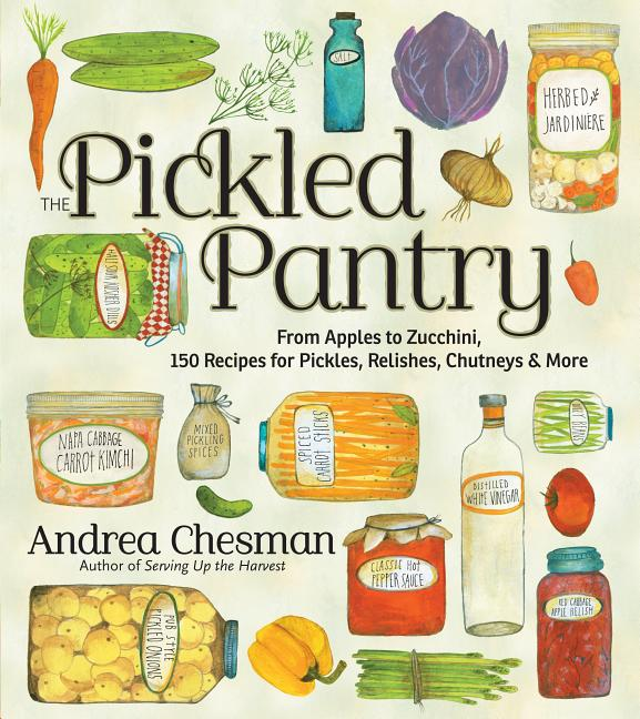 The Pickled Pantry: From Apples to Zucchini, 150 Recipes for Pickles, Relishes, Chutneys & More....