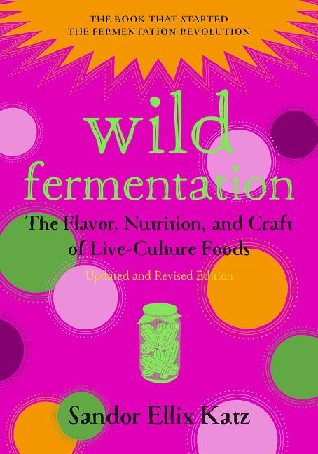 Wild Fermentation: The Flavor, Nutrition, and Craft of Live-Culture Foods, 2nd Edition (Revised)....