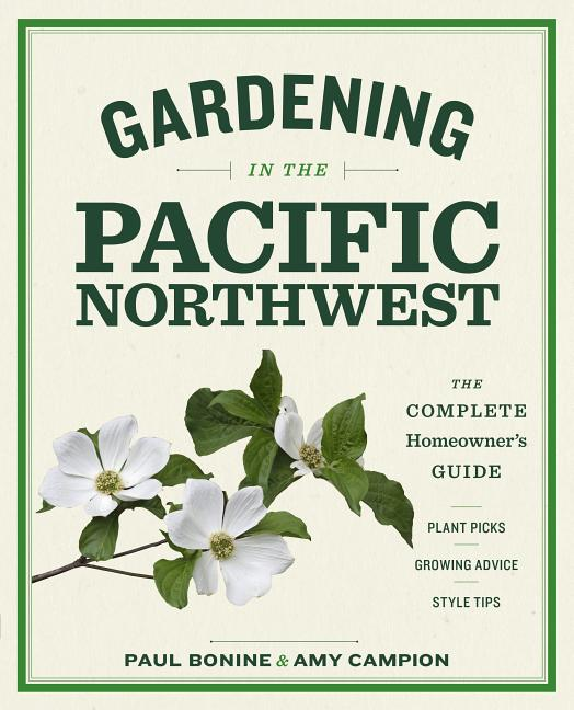 Gardening in the Pacific Northwest: The Complete Homeowner's Guide. Paul Bonine, Amy Campion
