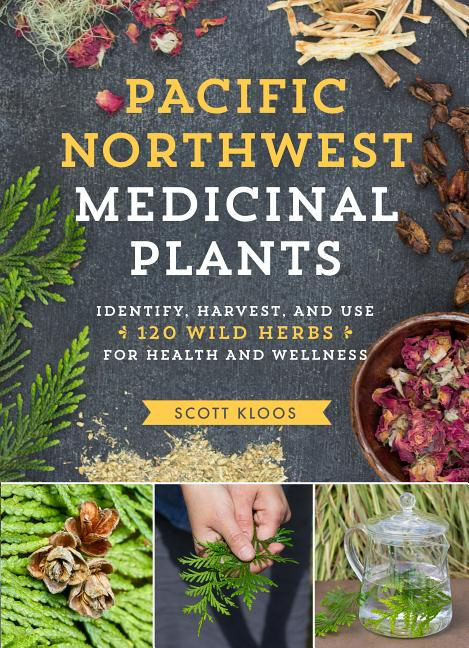 Pacific Northwest Medicinal Plants: Identify, Harvest, and Use 120 Wild Herbs for Health and...