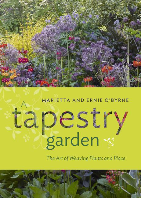 A Tapestry Garden: The Art of Weaving Plants and Place. Ernie O'Byrne, Marietta O'Byrne, Doreen...