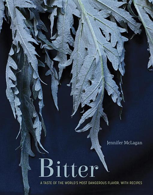 Bitter: A Taste of the World's Most Dangerous Flavor, with Recipes. Jennifer McLagan