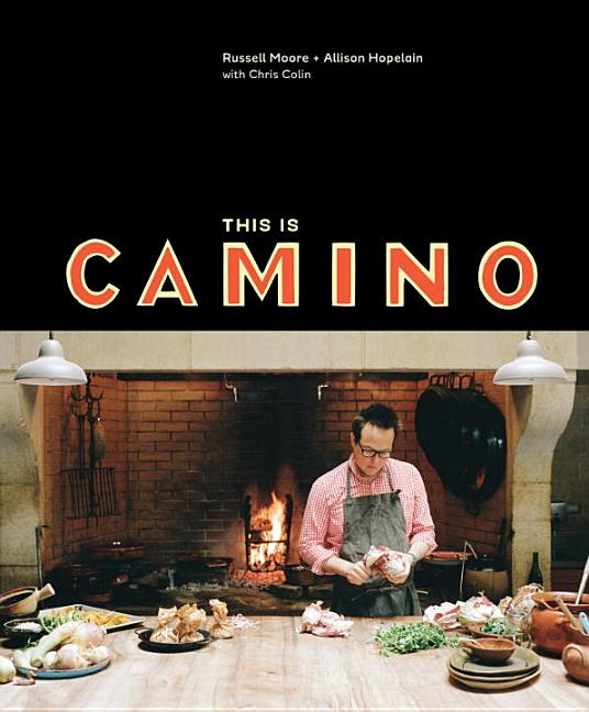This Is Camino: [a Cookbook]. Russell Moore, Allison Hopelain, Chris Colin