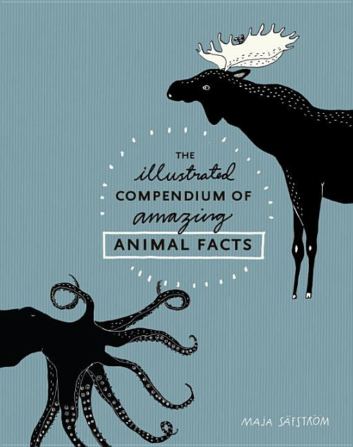 The Illustrated Compendium of Amazing Animal Facts. Maja Säfström