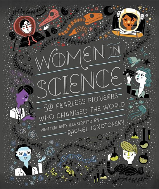 Women in Science: 50 Fearless Pioneers Who Changed the World. Rachel Ignotofsky