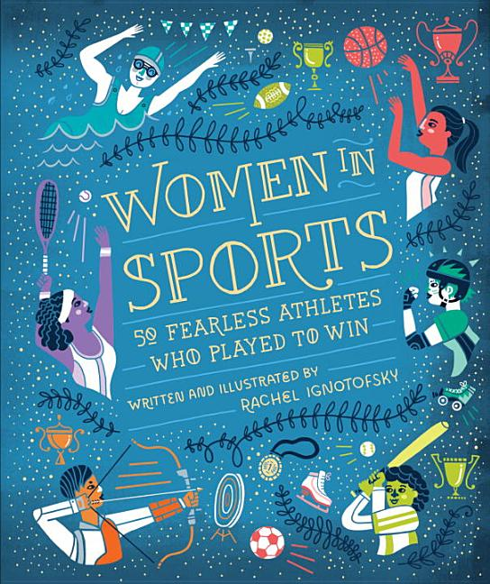 Women in Sports: 50 Fearless Athletes Who Played to Win. Rachel Ignotofsky