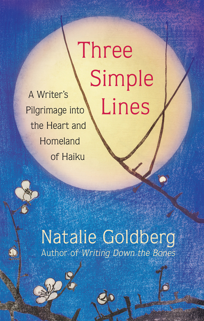 Three Simple Lines: A Writer's Pilgrimage Into the Heart and Homeland of Haiku. Natalie Goldberg