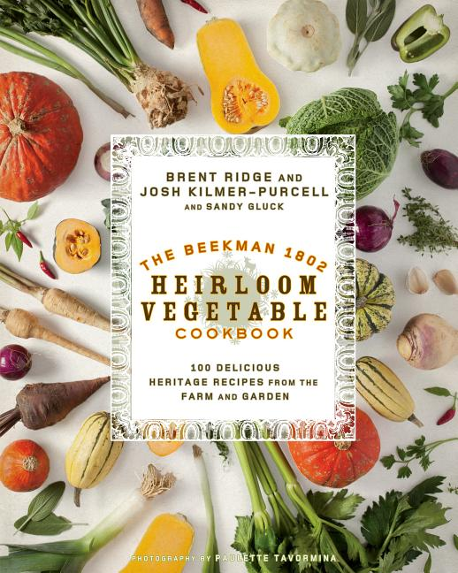 The Beekman 1802 Heirloom Vegetable Cookbook: 100 Delicious Heritage Recipes from the Farm and...