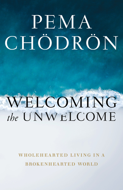 Welcoming the Unwelcome: Wholehearted Living in a Brokenhearted World. Pema Chodron