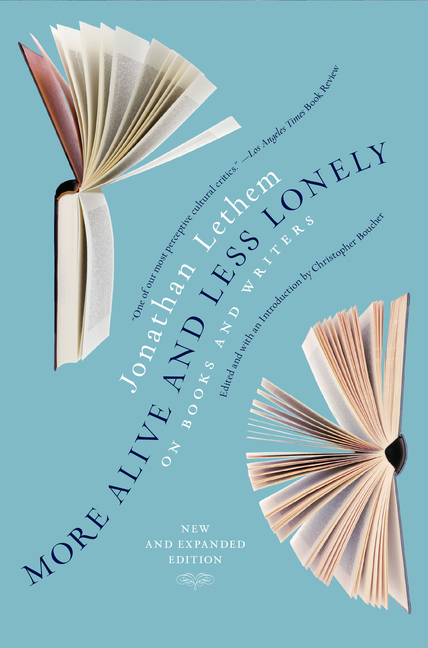 More Alive and Less Lonely: On Books and Writers. Jonathan Lethem, Christopher Boucher