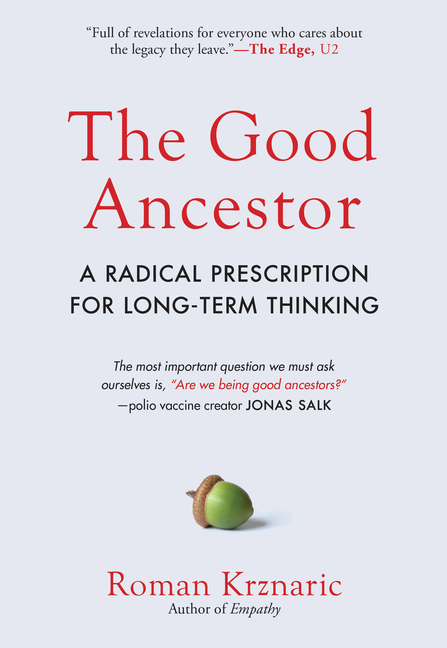 The Good Ancestor: A Radical Prescription for Long-Term Thinking. Roman Krznaric