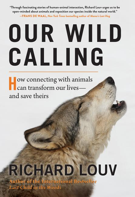 Our Wild Calling: How Connecting with Animals Can Transform Our Lives--And Save Theirs. Richard Louv