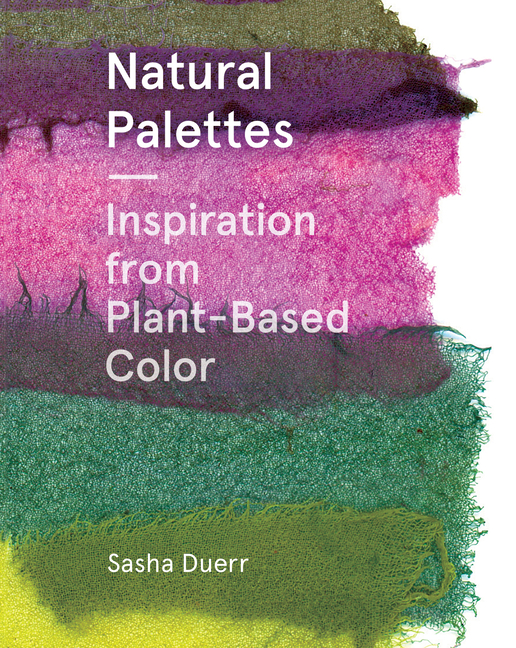 Natural Palettes: Inspiration from Plant-Based Color. Sasha Duerr