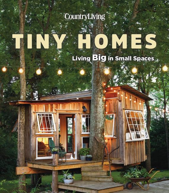 Country Living Tiny Homes: Living Big in Small Spaces. Country Living