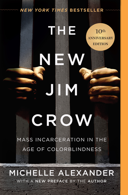 The New Jim Crow: Mass Incarceration in the Age of Colorblindness (Anniversary). Michelle Alexander