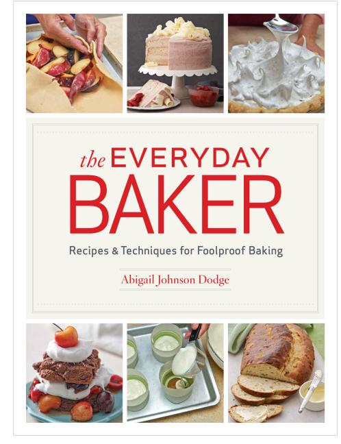 The Everyday Baker: Recipes and Techniques for Foolproof Baking. Abigail Johnson Dodge