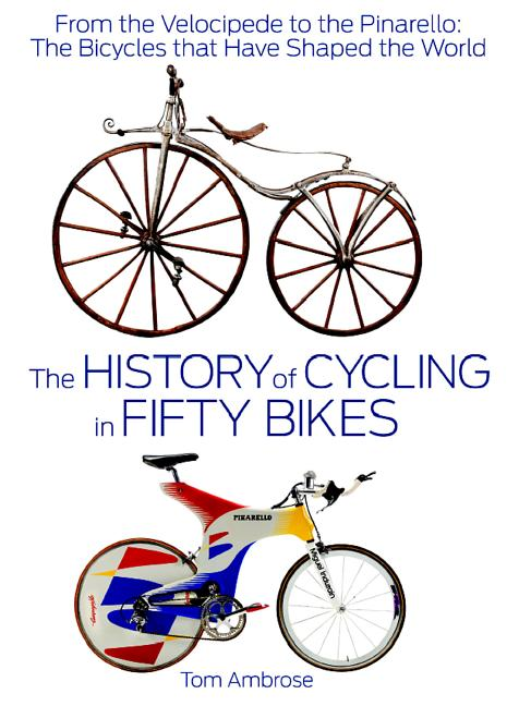 The History of Cycling in Fifty Bikes: From the Velocipede to the Pinarello: The Bicycles That Have Shaped the World. Tom Ambrose.