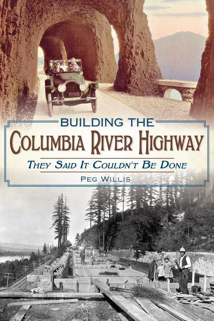 Building the Columbia River Highway: They Said It Couldn't Be Done. Peg Willis