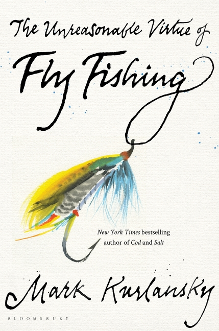 The Unreasonable Virtue of Fly Fishing. Mark Kurlansky
