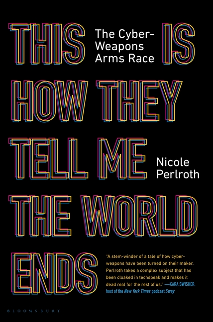This Is How They Tell Me the World Ends: The Cyberweapons Arms Race. Nicole Perlroth