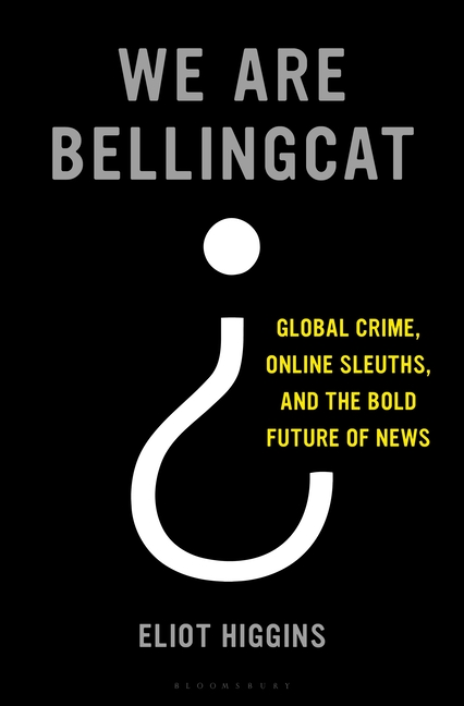 We Are Bellingcat: Global Crime, Online Sleuths, and the Bold Future of News. Eliot Higgins