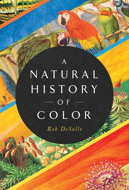 A Natural History of Color: The Science Behind What We See and How We See It. Rob DeSalle, Hans...