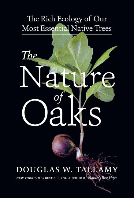 The Nature of Oaks: The Rich Ecology of Our Most Essential Native Trees. Douglas W. Tallamy