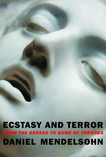 Ecstasy and Terror: From the Greeks to Game of Thrones. Daniel Mendelsohn