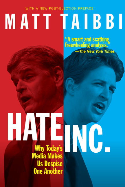 Hate, Inc.: Why Today's Media Makes Us Despise One Another. Matt Taibbi