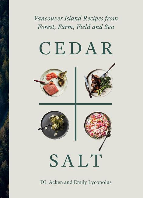 Cedar and Salt: Vancouver Island Recipes from Forest, Farm, Field, and Sea. DL Acken, Emily...