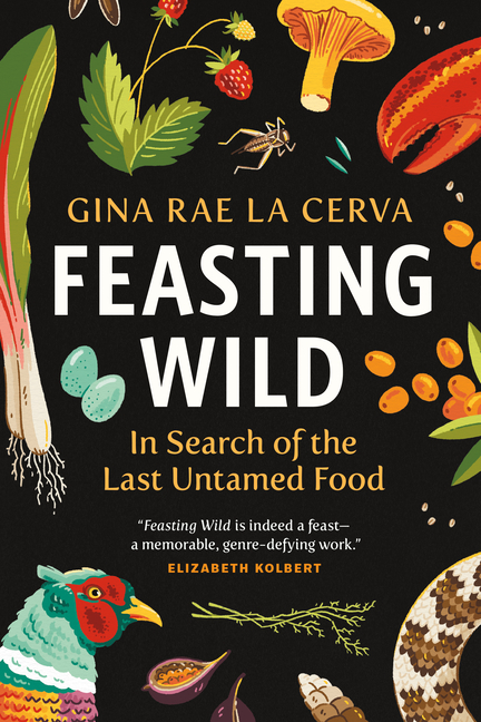 Feasting Wild: In Search of the Last Untamed Food. Gina Rae La Cerva
