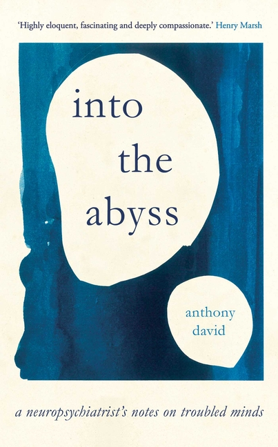 Into the Abyss: A Neuropsychiatrist's Notes on Troubled Minds. Anthony David