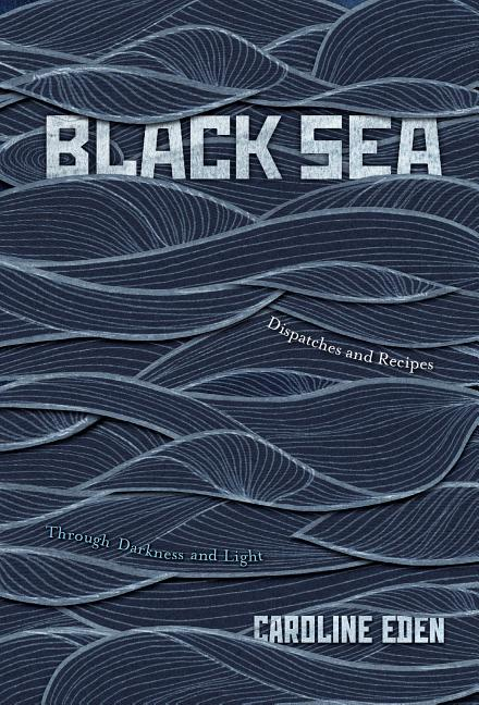 Black Sea: Dispatches and Recipes, Through Darkness and Light. Caroline Eden