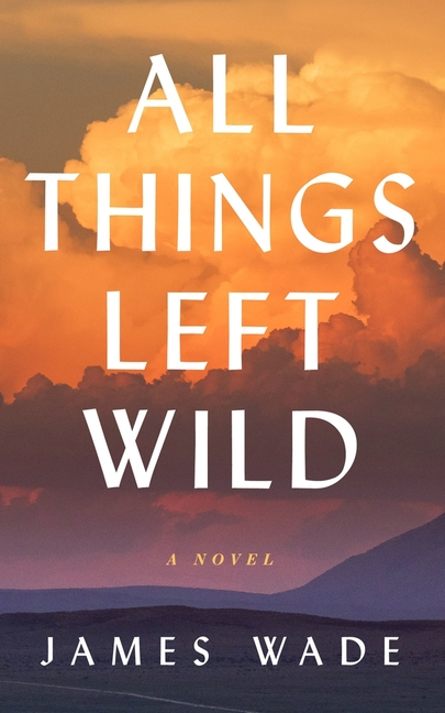 All Things Left Wild. James Wade.