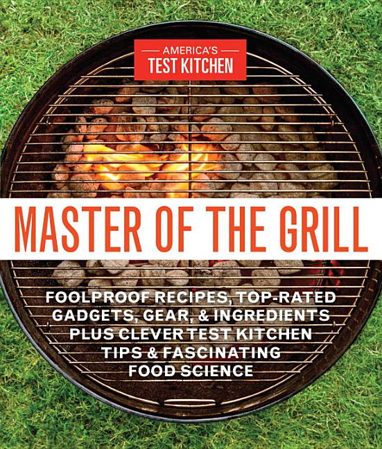 Master of the Grill: Foolproof Recipes, Top-Rated Gadgets, Gear, & Ingredients Plus Clever Test...
